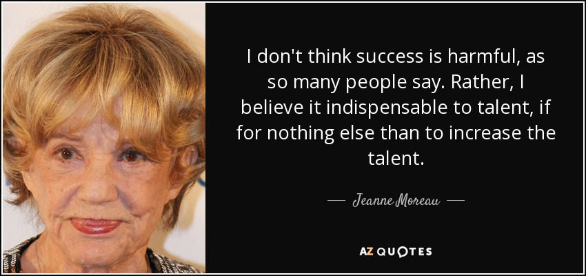 I don't think success is harmful, as so many people say. Rather, I believe it indispensable to talent, if for nothing else than to increase the talent. - Jeanne Moreau