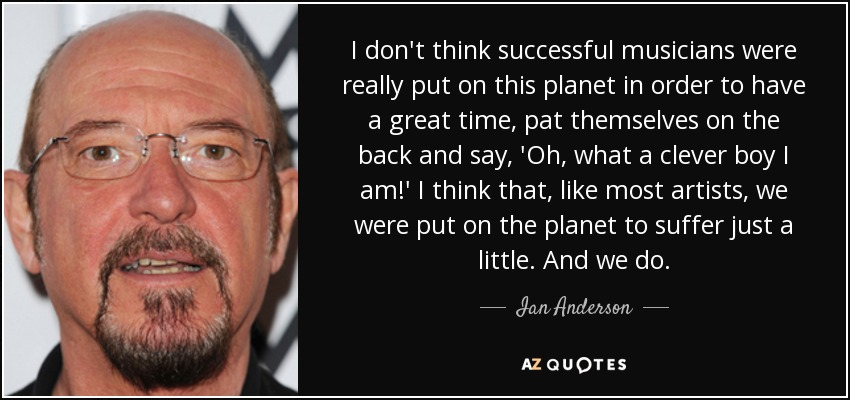 I don't think successful musicians were really put on this planet in order to have a great time, pat themselves on the back and say, 'Oh, what a clever boy I am!' I think that, like most artists, we were put on the planet to suffer just a little. And we do. - Ian Anderson