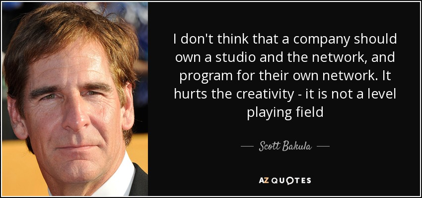 I don't think that a company should own a studio and the network, and program for their own network. It hurts the creativity - it is not a level playing field - Scott Bakula