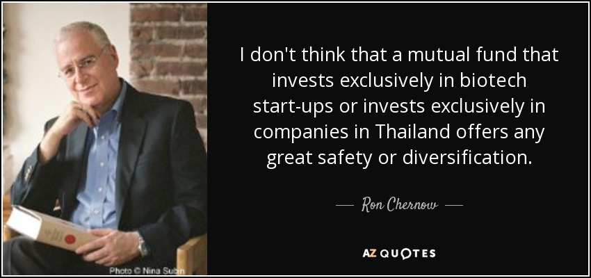 I don't think that a mutual fund that invests exclusively in biotech start-ups or invests exclusively in companies in Thailand offers any great safety or diversification. - Ron Chernow