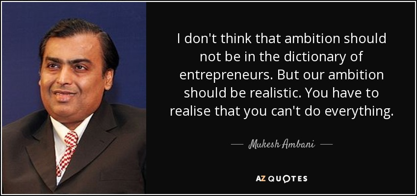 I don't think that ambition should not be in the dictionary of entrepreneurs. But our ambition should be realistic. You have to realise that you can't do everything. - Mukesh Ambani
