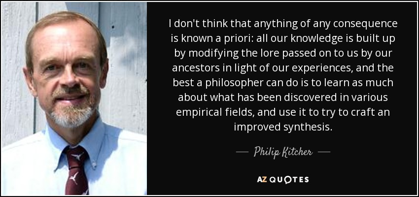 I don't think that anything of any consequence is known a priori: all our knowledge is built up by modifying the lore passed on to us by our ancestors in light of our experiences, and the best a philosopher can do is to learn as much about what has been discovered in various empirical fields, and use it to try to craft an improved synthesis. - Philip Kitcher
