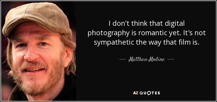 I don't think that digital photography is romantic yet. It's not sympathetic the way that film is. - Matthew Modine