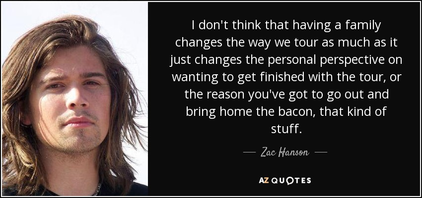 I don't think that having a family changes the way we tour as much as it just changes the personal perspective on wanting to get finished with the tour, or the reason you've got to go out and bring home the bacon, that kind of stuff. - Zac Hanson