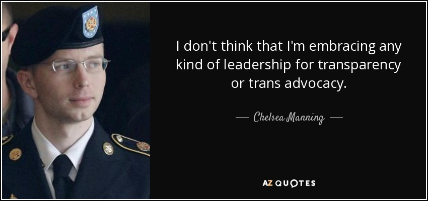I don't think that I'm embracing any kind of leadership for transparency or trans advocacy. - Chelsea Manning