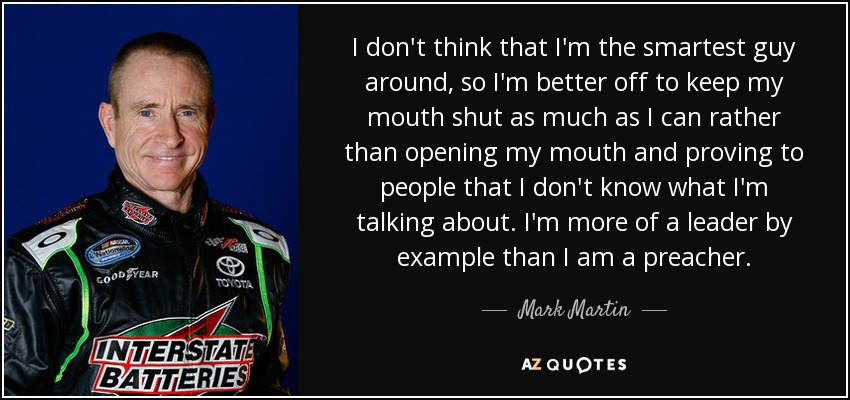I don't think that I'm the smartest guy around, so I'm better off to keep my mouth shut as much as I can rather than opening my mouth and proving to people that I don't know what I'm talking about. I'm more of a leader by example than I am a preacher. - Mark Martin