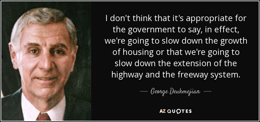 I don't think that it's appropriate for the government to say, in effect, we're going to slow down the growth of housing or that we're going to slow down the extension of the highway and the freeway system. - George Deukmejian