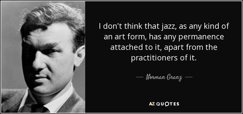I don't think that jazz, as any kind of an art form, has any permanence attached to it, apart from the practitioners of it. - Norman Granz