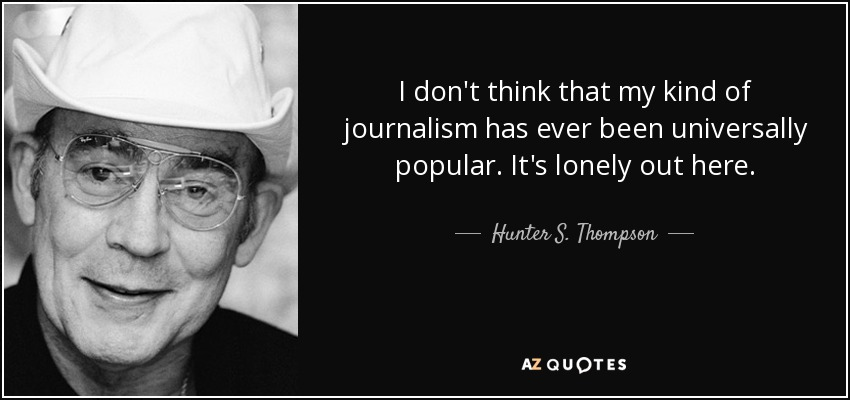 I don't think that my kind of journalism has ever been universally popular. It's lonely out here. - Hunter S. Thompson