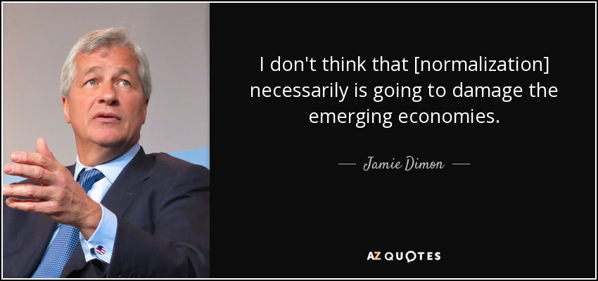 I don't think that [normalization] necessarily is going to damage the emerging economies. - Jamie Dimon