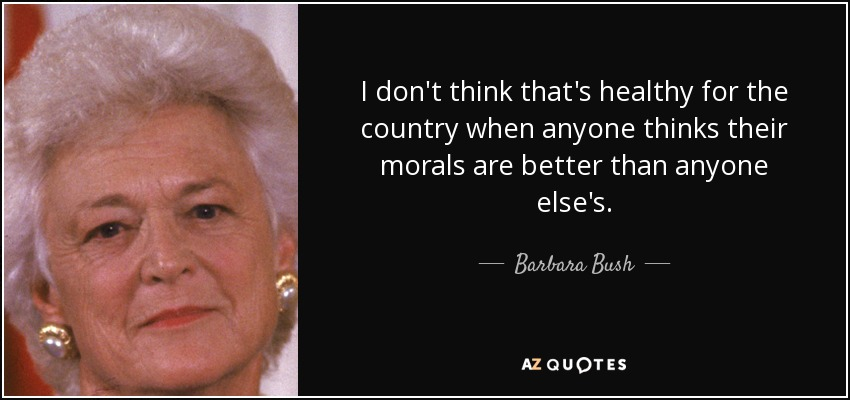 I don't think that's healthy for the country when anyone thinks their morals are better than anyone else's. - Barbara Bush