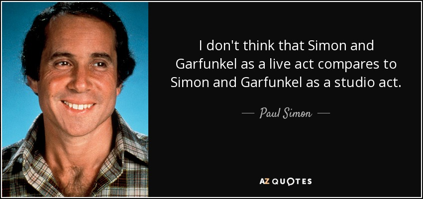 I don't think that Simon and Garfunkel as a live act compares to Simon and Garfunkel as a studio act. - Paul Simon