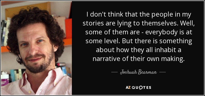 I don't think that the people in my stories are lying to themselves. Well, some of them are - everybody is at some level. But there is something about how they all inhabit a narrative of their own making. - Joshuah Bearman