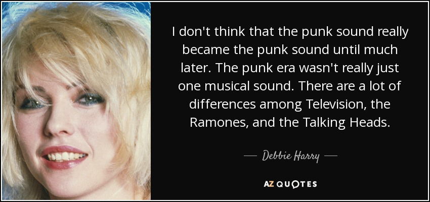 I don't think that the punk sound really became the punk sound until much later. The punk era wasn't really just one musical sound. There are a lot of differences among Television, the Ramones, and the Talking Heads. - Debbie Harry