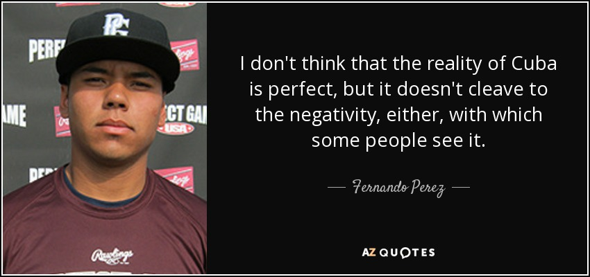 I don't think that the reality of Cuba is perfect, but it doesn't cleave to the negativity, either, with which some people see it. - Fernando Perez