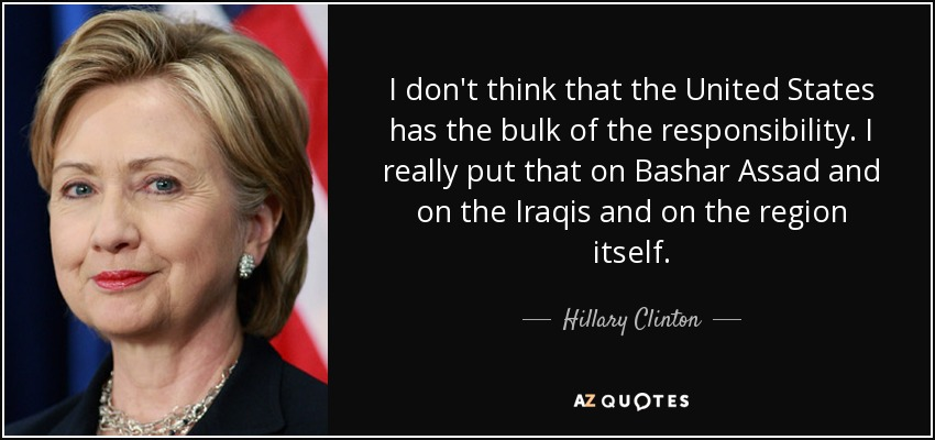 I don't think that the United States has the bulk of the responsibility. I really put that on Bashar Assad and on the Iraqis and on the region itself. - Hillary Clinton