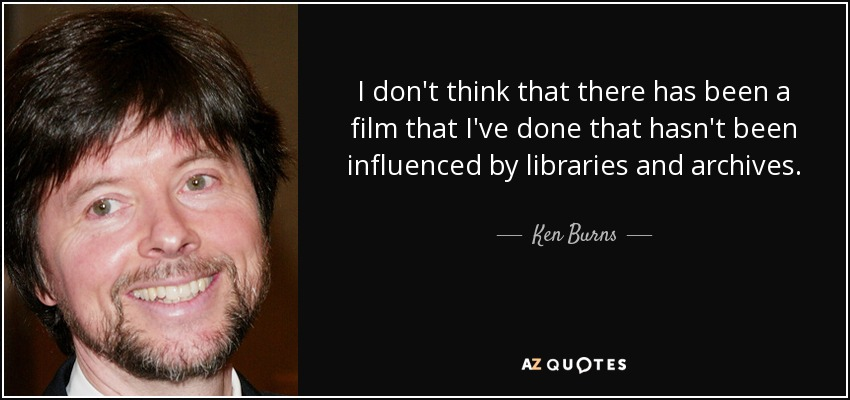 I don't think that there has been a film that I've done that hasn't been influenced by libraries and archives. - Ken Burns