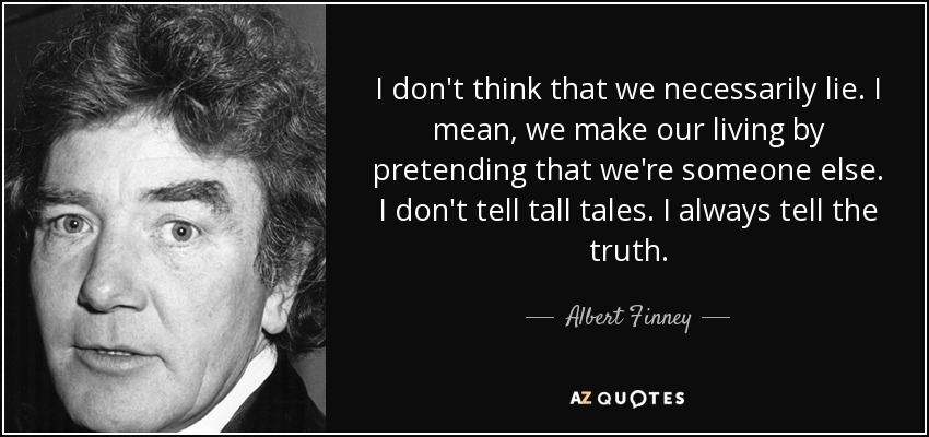 I don't think that we necessarily lie. I mean, we make our living by pretending that we're someone else. I don't tell tall tales. I always tell the truth. - Albert Finney