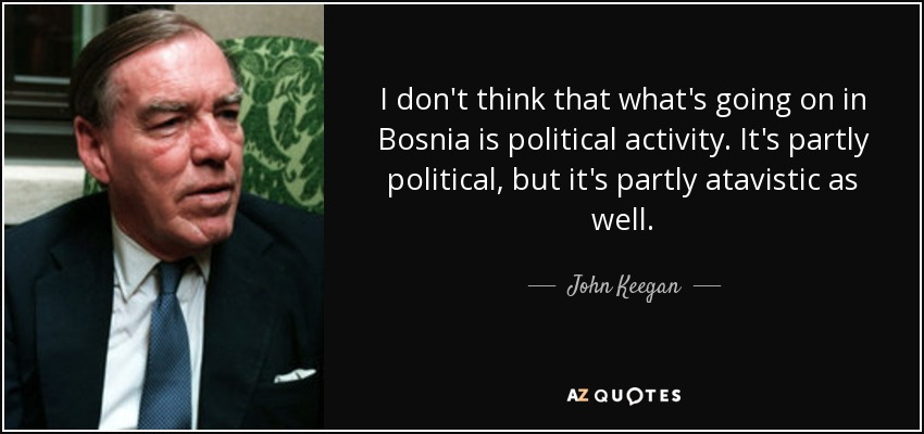 I don't think that what's going on in Bosnia is political activity. It's partly political, but it's partly atavistic as well. - John Keegan