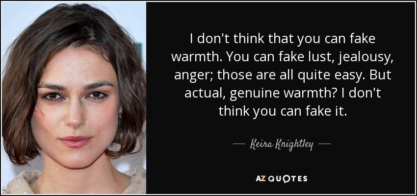 I don't think that you can fake warmth. You can fake lust, jealousy, anger; those are all quite easy. But actual, genuine warmth? I don't think you can fake it. - Keira Knightley