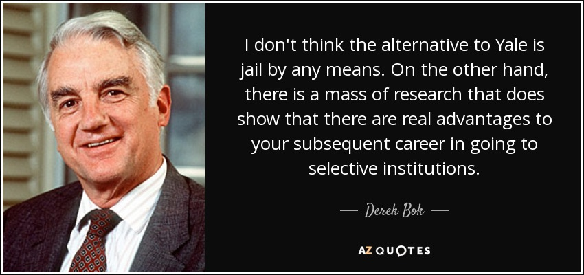 I don't think the alternative to Yale is jail by any means. On the other hand, there is a mass of research that does show that there are real advantages to your subsequent career in going to selective institutions. - Derek Bok