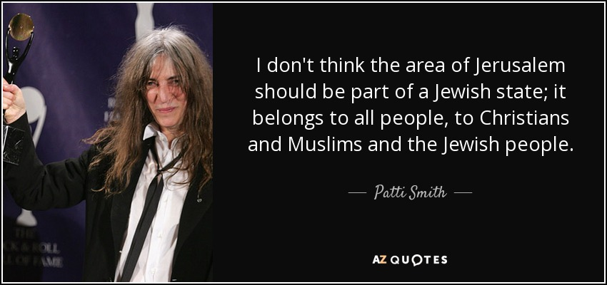 I don't think the area of Jerusalem should be part of a Jewish state; it belongs to all people, to Christians and Muslims and the Jewish people. - Patti Smith