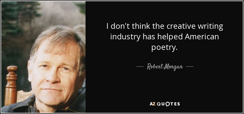 I don't think the creative writing industry has helped American poetry. - Robert Morgan