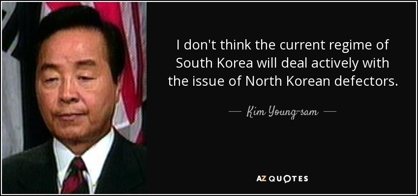 I don't think the current regime of South Korea will deal actively with the issue of North Korean defectors. - Kim Young-sam