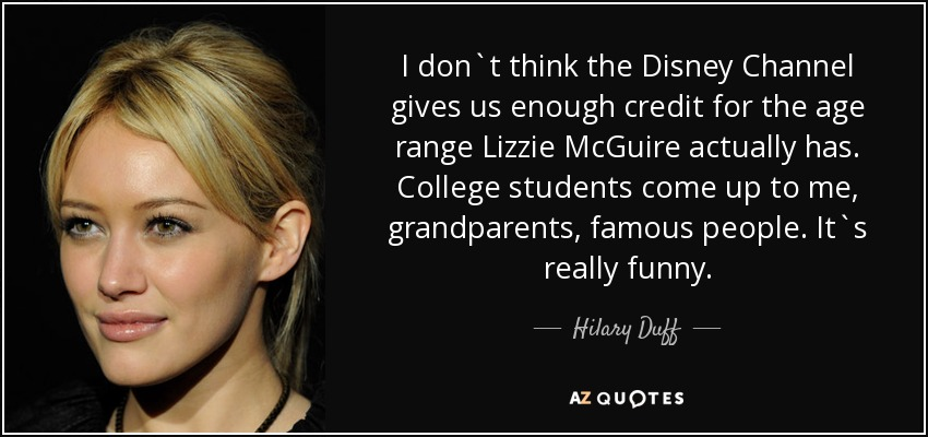 I don`t think the Disney Channel gives us enough credit for the age range Lizzie McGuire actually has. College students come up to me, grandparents, famous people. It`s really funny. - Hilary Duff