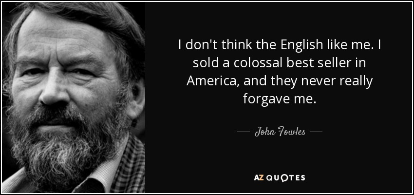 I don't think the English like me. I sold a colossal best seller in America, and they never really forgave me. - John Fowles