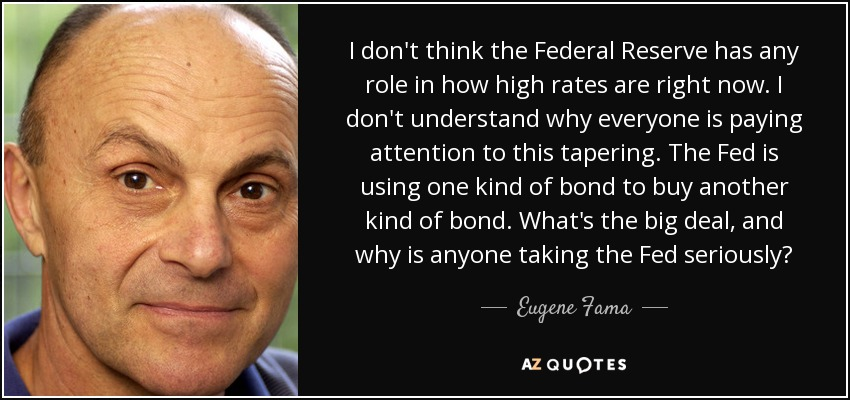 I don't think the Federal Reserve has any role in how high rates are right now. I don't understand why everyone is paying attention to this tapering. The Fed is using one kind of bond to buy another kind of bond. What's the big deal, and why is anyone taking the Fed seriously? - Eugene Fama