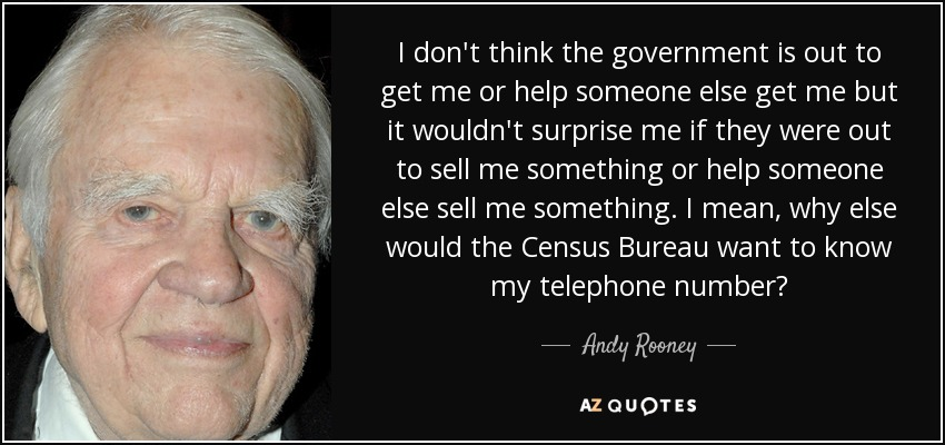 I don't think the government is out to get me or help someone else get me but it wouldn't surprise me if they were out to sell me something or help someone else sell me something. I mean, why else would the Census Bureau want to know my telephone number? - Andy Rooney