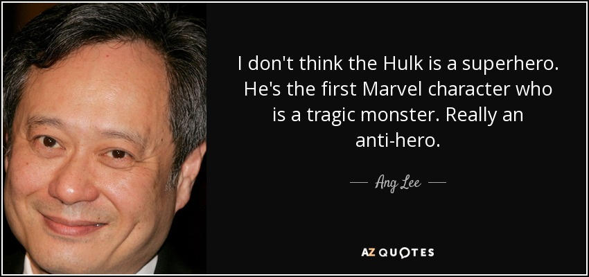 I don't think the Hulk is a superhero. He's the first Marvel character who is a tragic monster. Really an anti-hero. - Ang Lee