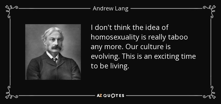 I don't think the idea of homosexuality is really taboo any more. Our culture is evolving. This is an exciting time to be living. - Andrew Lang