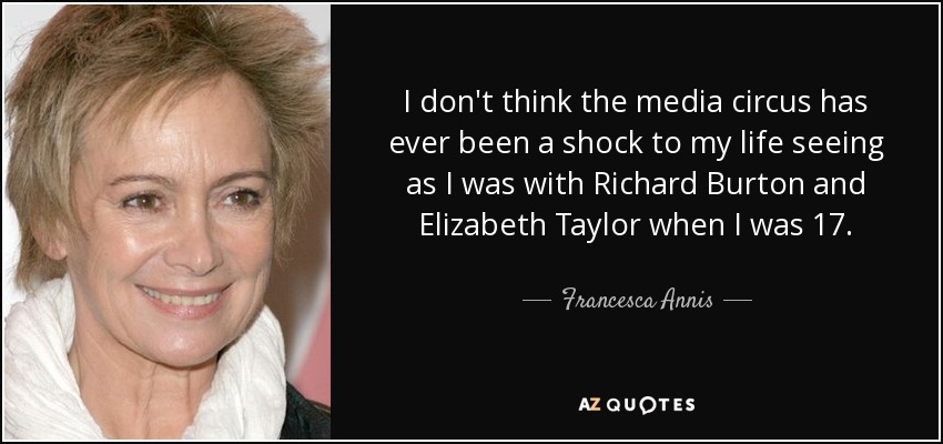 I don't think the media circus has ever been a shock to my life seeing as I was with Richard Burton and Elizabeth Taylor when I was 17. - Francesca Annis