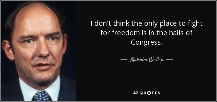 I don't think the only place to fight for freedom is in the halls of Congress. - Malcolm Wallop