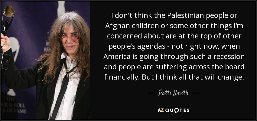 I don't think the Palestinian people or Afghan children or some other things I'm concerned about are at the top of other people's agendas - not right now, when America is going through such a recession and people are suffering across the board financially. But I think all that will change. - Patti Smith