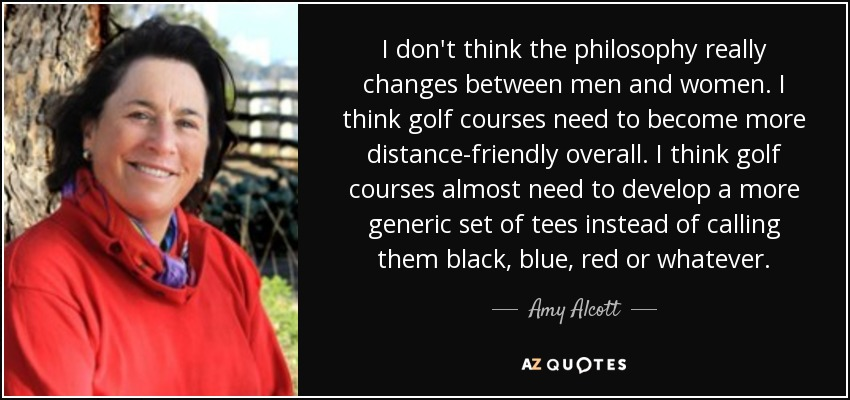 I don't think the philosophy really changes between men and women. I think golf courses need to become more distance-friendly overall. I think golf courses almost need to develop a more generic set of tees instead of calling them black, blue, red or whatever. - Amy Alcott