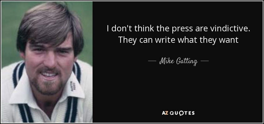 I don't think the press are vindictive. They can write what they want - Mike Gatting