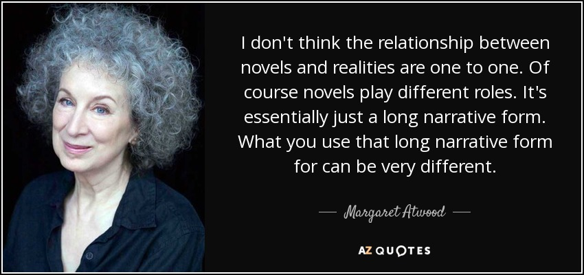 I don't think the relationship between novels and realities are one to one. Of course novels play different roles. It's essentially just a long narrative form. What you use that long narrative form for can be very different. - Margaret Atwood