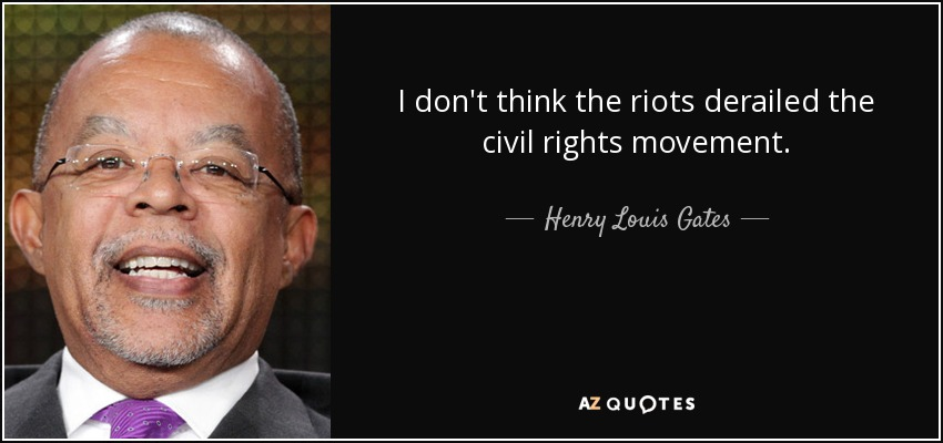 I don't think the riots derailed the civil rights movement. - Henry Louis Gates