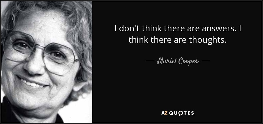 I don't think there are answers. I think there are thoughts. - Muriel Cooper