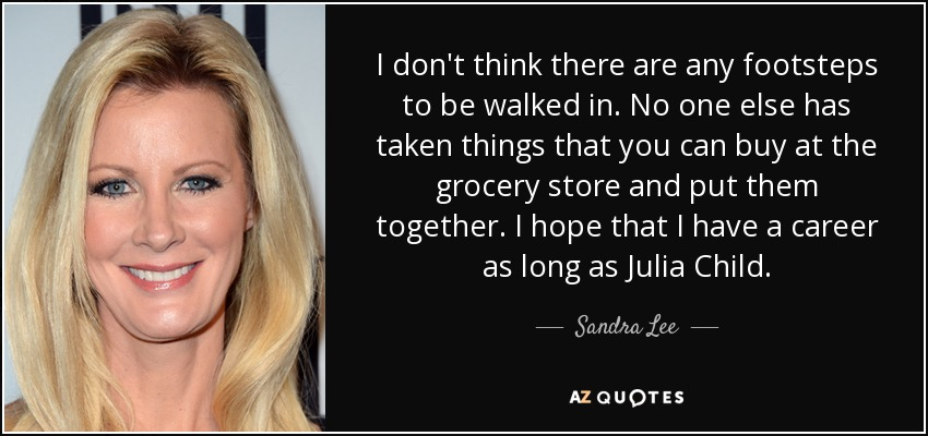 I don't think there are any footsteps to be walked in. No one else has taken things that you can buy at the grocery store and put them together. I hope that I have a career as long as Julia Child. - Sandra Lee