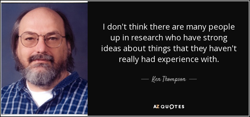 I don't think there are many people up in research who have strong ideas about things that they haven't really had experience with. - Ken Thompson