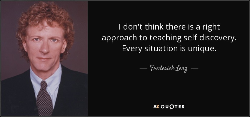 I don't think there is a right approach to teaching self discovery. Every situation is unique. - Frederick Lenz