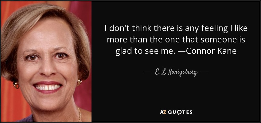 I don't think there is any feeling I like more than the one that someone is glad to see me. —Connor Kane - E. L. Konigsburg