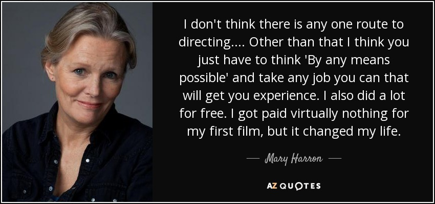 I don't think there is any one route to directing.... Other than that I think you just have to think 'By any means possible' and take any job you can that will get you experience. I also did a lot for free. I got paid virtually nothing for my first film, but it changed my life. - Mary Harron