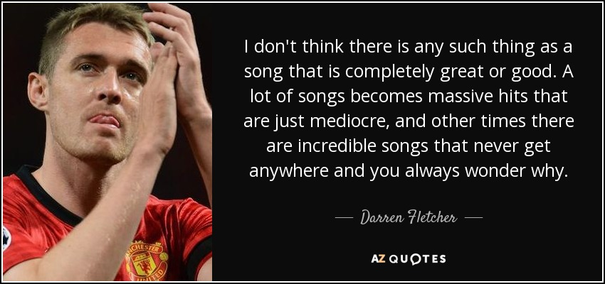 I don't think there is any such thing as a song that is completely great or good. A lot of songs becomes massive hits that are just mediocre, and other times there are incredible songs that never get anywhere and you always wonder why. - Darren Fletcher