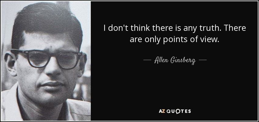 I don't think there is any truth. There are only points of view. - Allen Ginsberg