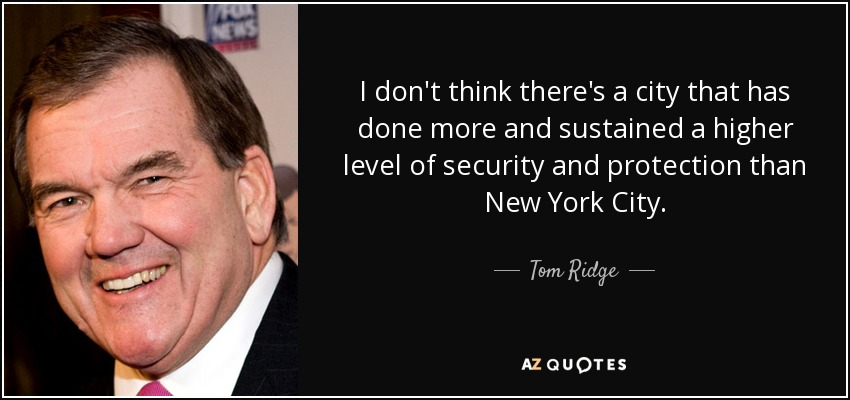 I don't think there's a city that has done more and sustained a higher level of security and protection than New York City. - Tom Ridge